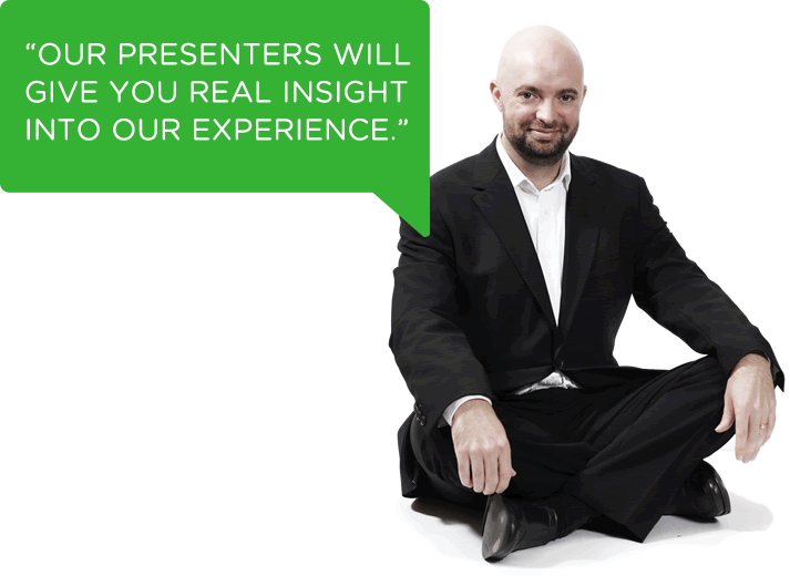 Our presenters will give you real insight into our experience.